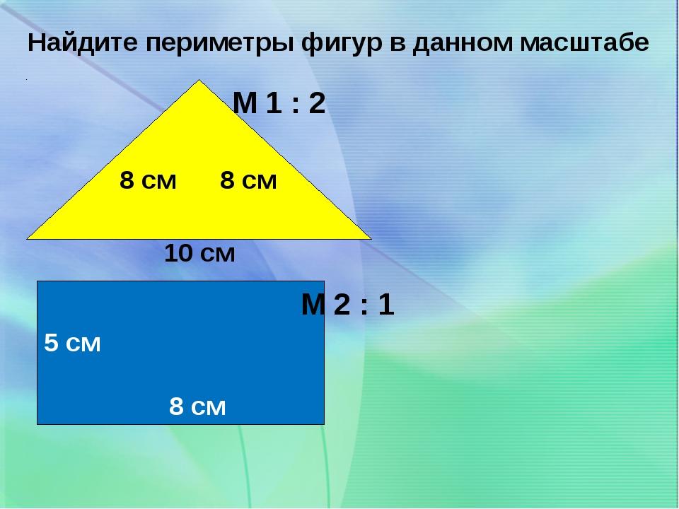 8 см 8 см 10 см М 1 : 2 5 см 8 см М 2 : 1 Найдите периметры фигур в данном ма...