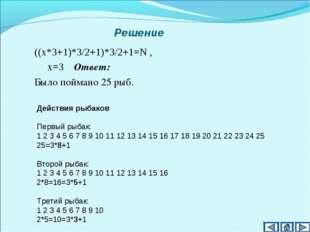 Решение ((х*3+1)*3/2+1)*3/2+1=N , х=3 Ответ: Было поймано 25 рыб. Действия ры