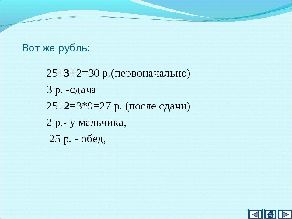 Вот же рубль: 25+3+2=30 р.(первоначально) 3 р. -сдача 25+2=3*9=27 р. (после с...