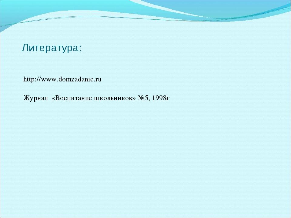 Литература: http://www.domzadanie.ru Журнал «Воспитание школьников» №5, 1998г