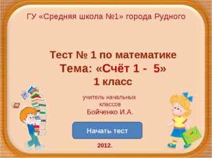 ГУ «Средняя школа №1» города Рудного Начать тест Тест № 1 по математике Тема: