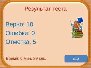 Результат теста Верно: 10 Ошибки: 0 Отметка: 5 Время: 0 мин. 29 сек. ещё испр