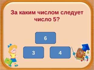За каким числом следует число 5? 4 3 6