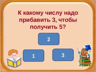 К какому числу надо прибавить 3, чтобы получить 5? 2 1 3