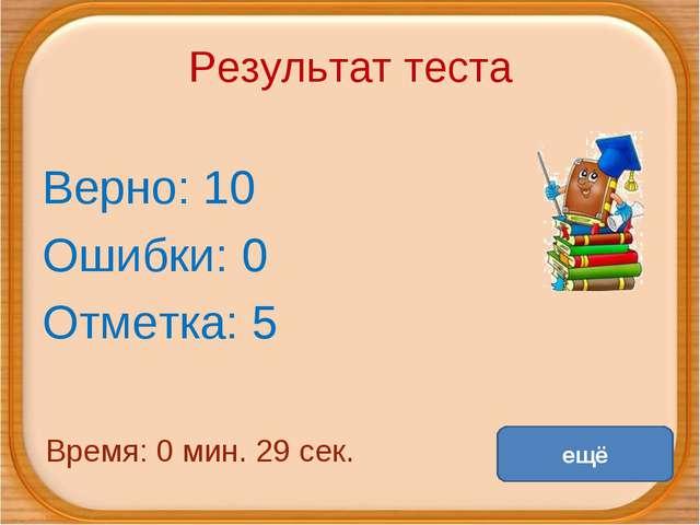 Результат теста Верно: 10 Ошибки: 0 Отметка: 5 Время: 0 мин. 29 сек. ещё испр...