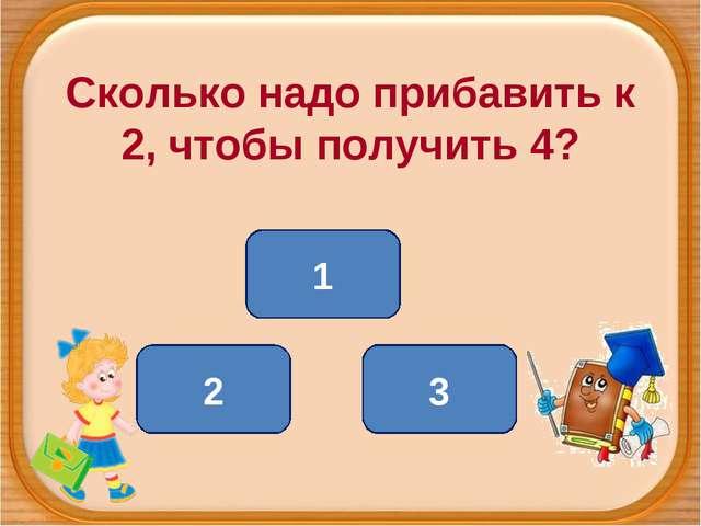 Сколько надо прибавить к 2, чтобы получить 4? 2 1 3