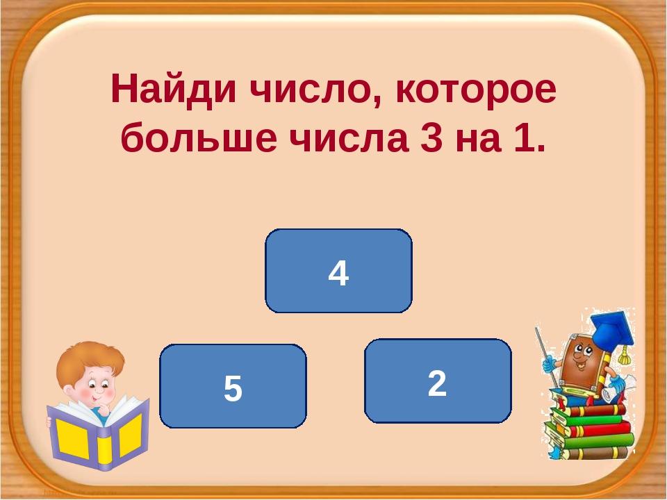 Найди число, которое больше числа 3 на 1. 4 5 2