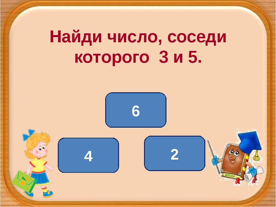 Найди число, соседи которого 3 и 5. 4 6 2