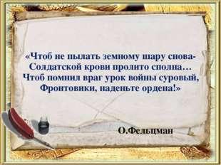 «Чтоб не пылать земному шару снова- Солдатской крови пролито сполна… Чтоб пом