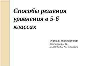 Способы решения уравнения в 5-6 классах Кречетова Е. П. МБОУ СОШ №1 г.Калтан