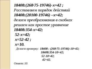 18408:(268∙75-19746)-х=42 ; Расставляем порядок действий 18408:(20100-19746)
