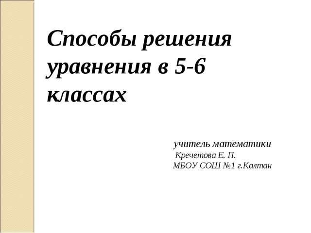Способы решения уравнения в 5-6 классах Кречетова Е. П. МБОУ СОШ №1 г.Калтан...