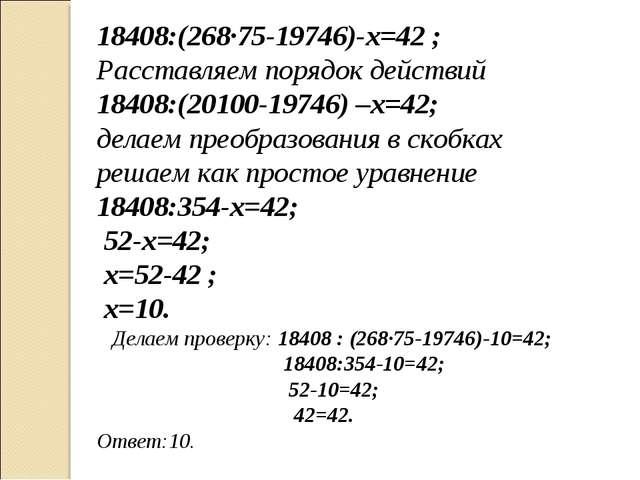 18408:(268∙75-19746)-х=42 ; Расставляем порядок действий 18408:(20100-19746)...