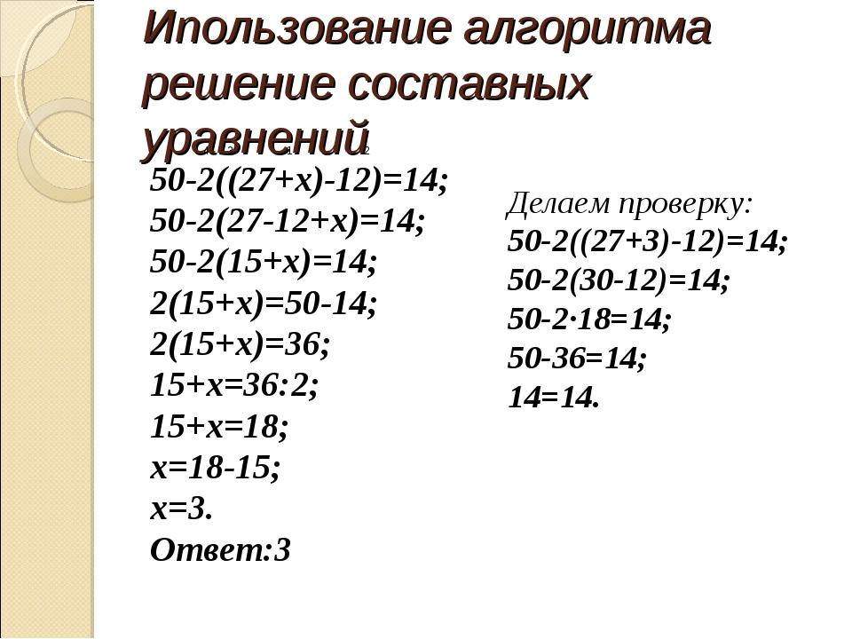 Ипользование алгоритма решение составных уравнений 4 3 1 2 50-2((27+х)-12)=14...
