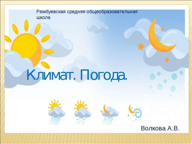 Климат. Погода. Рембуевская средняя общеобразовательная школа Волкова А.В.
