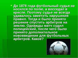 До 1878 года футбольный судья не носился по полю, а восседал в кресле. Поэтом
