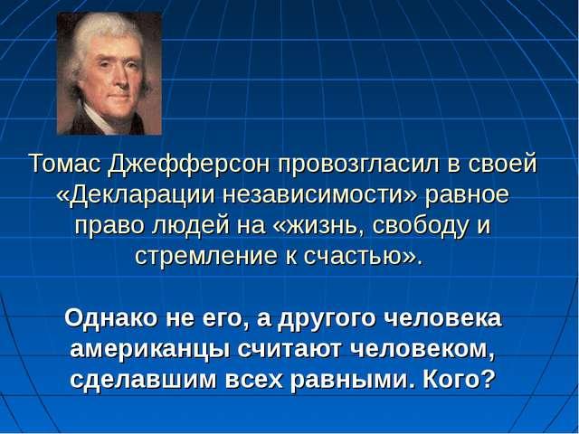 Томас Джефферсон провозгласил в своей «Декларации независимости» равное право...