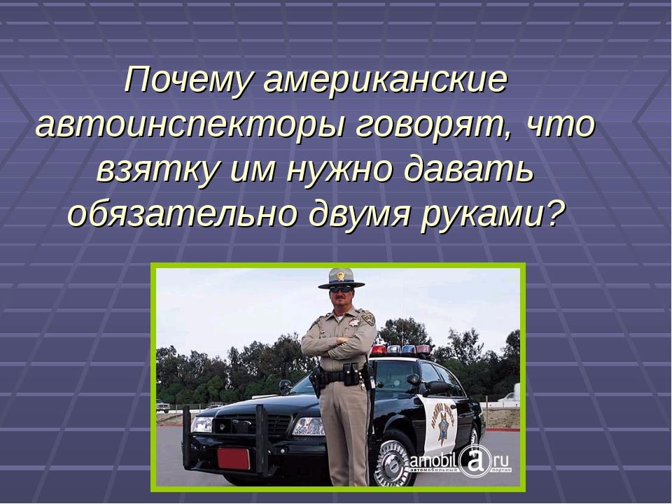 Почему американские автоинспекторы говорят, что взятку им нужно давать обязат...