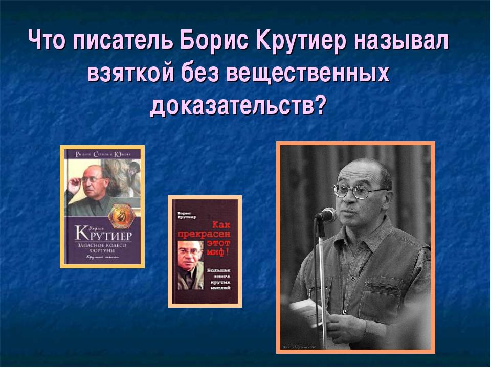 Что писатель Борис Крутиер называл взяткой без вещественных доказательств?