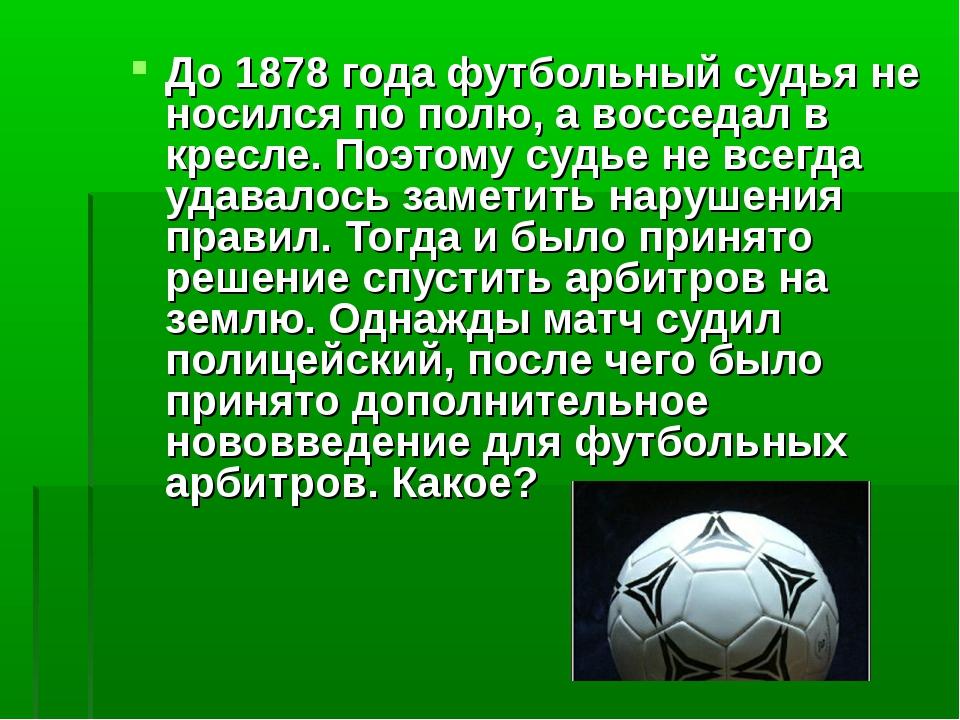 До 1878 года футбольный судья не носился по полю, а восседал в кресле. Поэтом...
