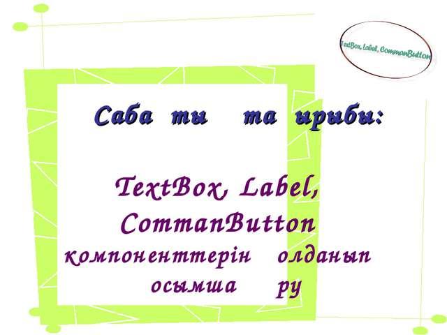 Сабақтың тақырыбы: TextBox, Label, CommanButton компоненттерін қолданып қосым...