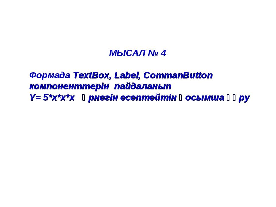 МЫСАЛ № 4  Формада TextBox, Label, CommanButton компоненттерін пайдаланып Y...