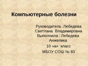 Компьютерные болезни Руководитель :Лебедева Светлана Владимировна Выполнила :