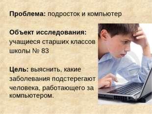 Проблема: подросток и компьютер Объект исследования: учащиеся старших классов