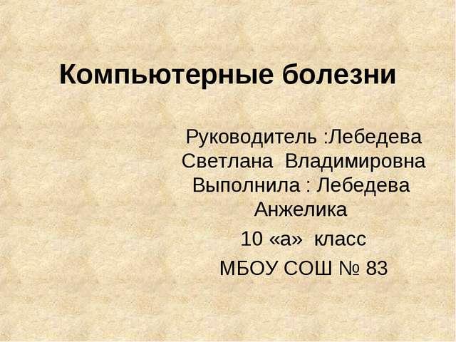 Компьютерные болезни Руководитель :Лебедева Светлана Владимировна Выполнила :...