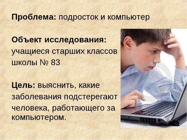 Проблема: подросток и компьютер Объект исследования: учащиеся старших классов...