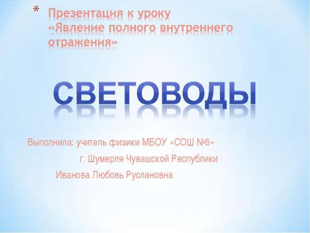 Выполнила: учитель физики МБОУ «СОШ №6» г. Шумерля Чувашской Республики Ивано...