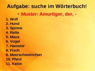 Aufgabe: suche im Wörterbuch! Muster: Amurtiger, der, - 1. Wolf 2. Hund 3. Sp