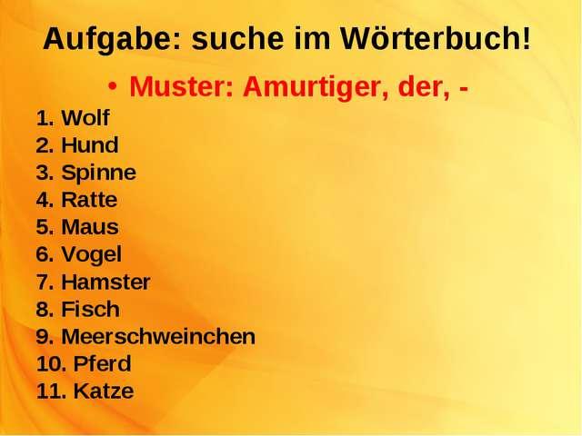 Aufgabe: suche im Wörterbuch! Muster: Amurtiger, der, - 1. Wolf 2. Hund 3. Sp...