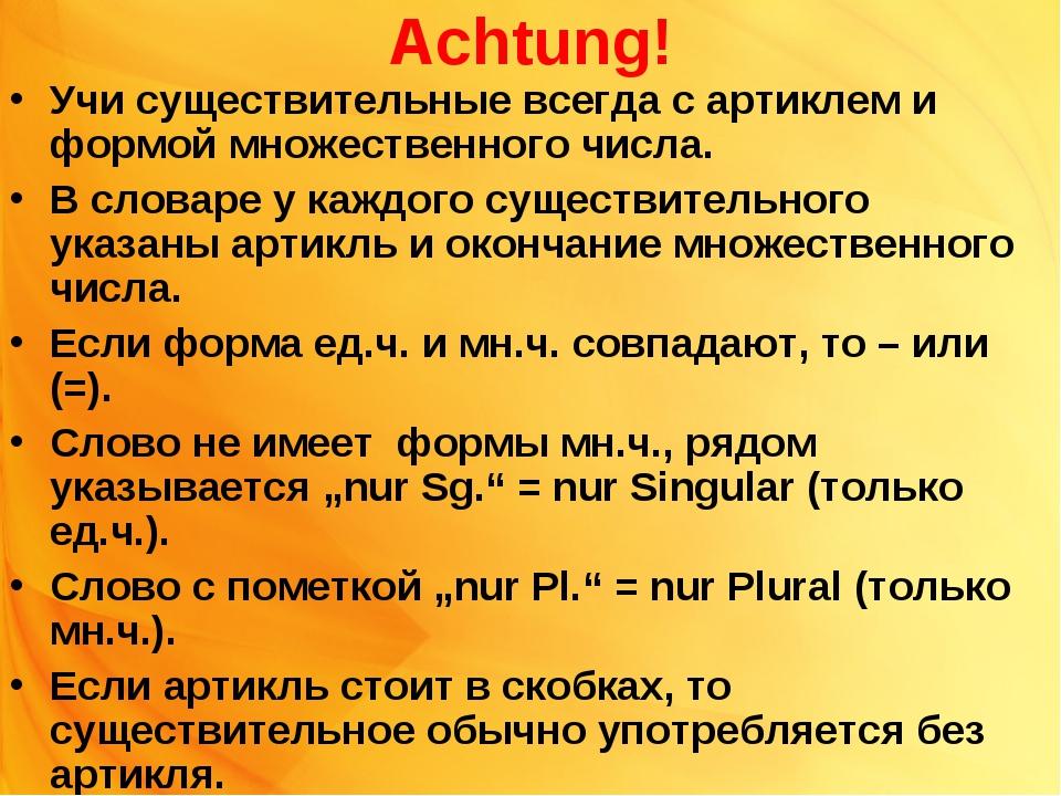 Achtung! Учи существительные всегда с артиклем и формой множественного числа....