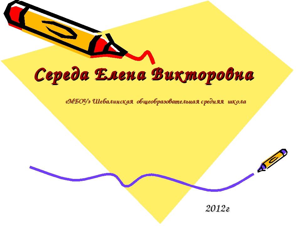 Середа Елена Викторовна 2012г «МБОУ» Шебалинская общеобразовательная средняя...