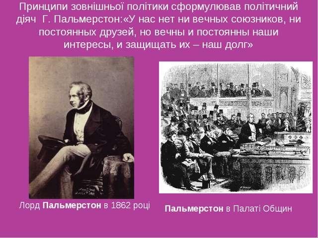Принципи зовнішньої політики сформулював політичний діяч Г. Пальмерстон:«У на...
