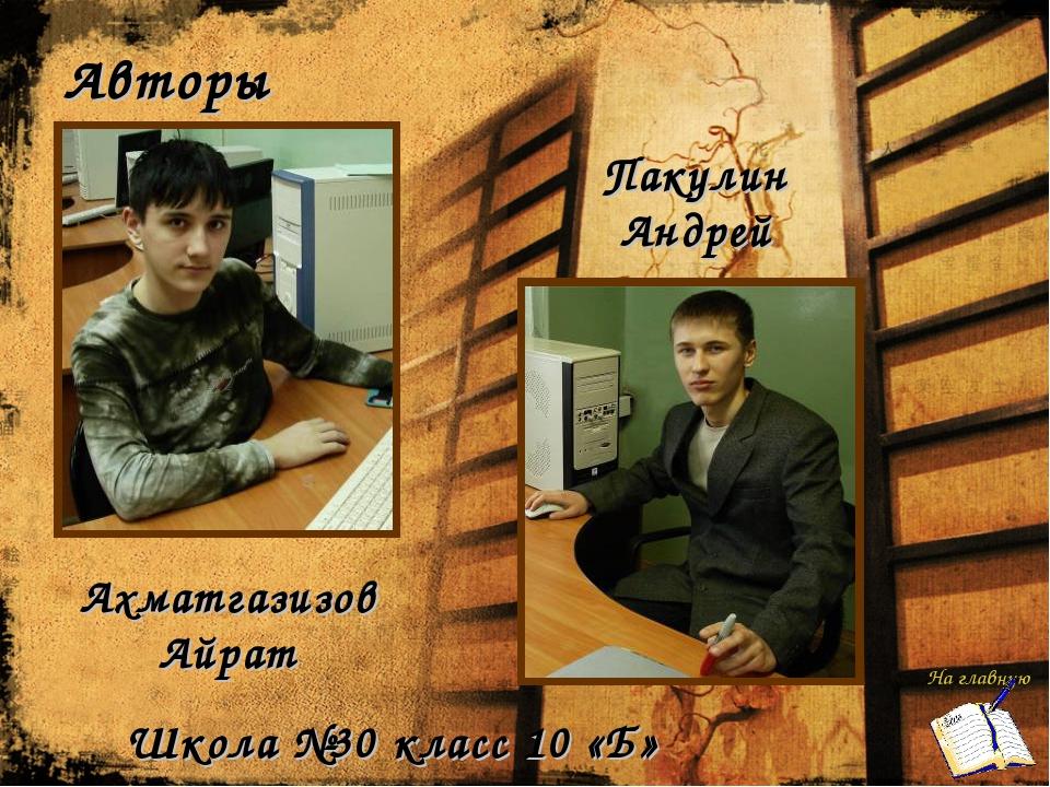 Авторы Ахматгазизов Айрат Пакулин Андрей Школа №30 класс 10 «Б» На главную