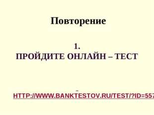 1. ПРОЙДИТЕ ОНЛАЙН – ТЕСТ HTTP://WWW.BANKTESTOV.RU/TEST/?ID=557 Повторение