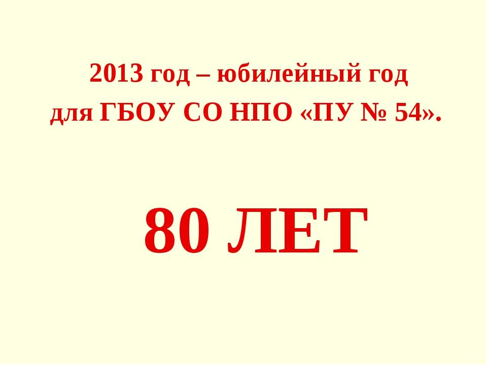 80 ЛЕТ 2013 год – юбилейный год для ГБОУ СО НПО «ПУ № 54».