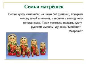 Семья матрёшек Позже куклу изменили: на щёки лёг румянец, прикрыл голову алый