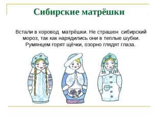 Сибирские матрёшки Встали в хоровод матрёшки. Не страшен сибирский мороз, так