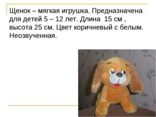 Щенок – мягкая игрушка. Предназначена для детей 5 – 12 лет. Длина 15 см , выс