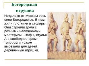 Богородская игрушка Недалеко от Москвы есть село Богородское. В нем жили пло