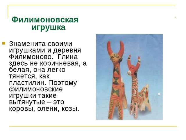 Филимоновская игрушка Знаменита своими игрушками и деревня Филимоново. Глина...