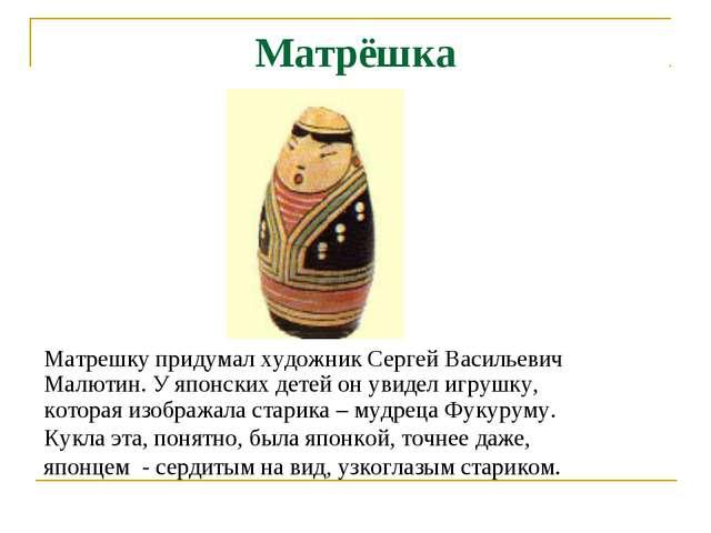 Матрёшка Матрешку придумал художник Сергей Васильевич Малютин. У японских дет...