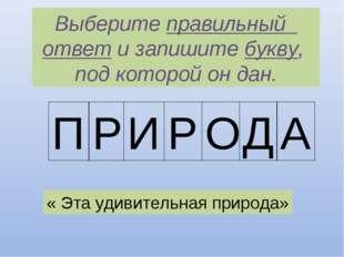 Выберите правильный ответ и запишите букву, под которой он дан. П Р И Р О Д А