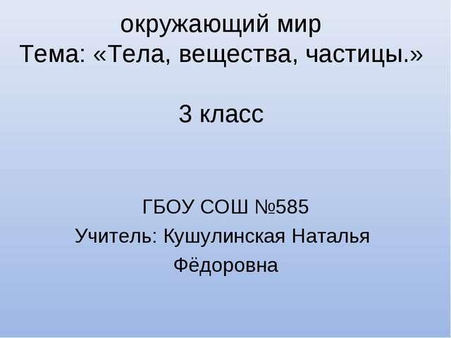 окружающий мир Тема: «Тела, вещества, частицы.» 3 класс ГБОУ СОШ №585 Учител...