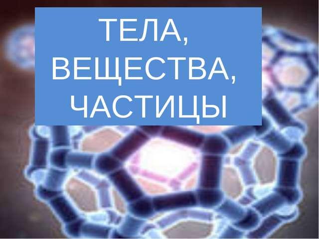 ТЕЛА, ВЕЩЕСТВА, ЧАСТИЦЫ