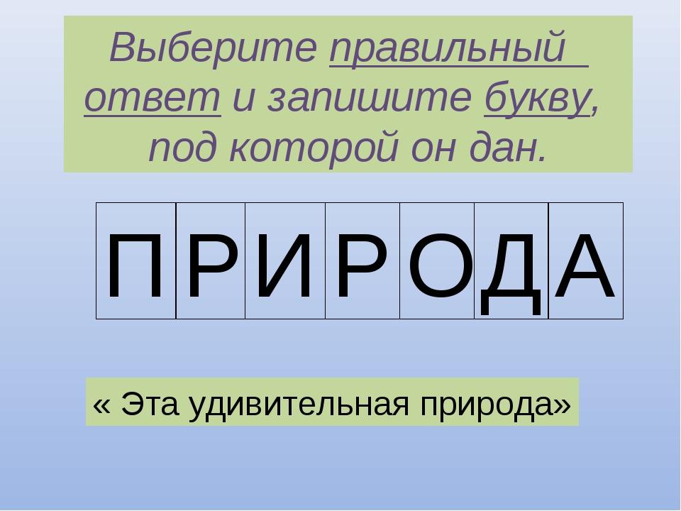 Выберите правильный ответ и запишите букву, под которой он дан. П Р И Р О Д А...
