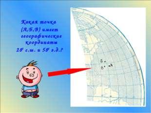Какая точка (А,Б,В) имеет географические координаты 280 с.ш. и 580 з.д.?